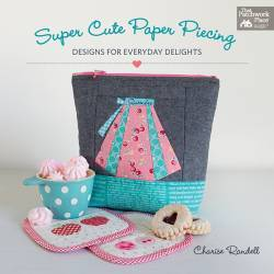 Super Cute Paper Piecing - Designs for Everyday Delights by Charise Randell - Martingale