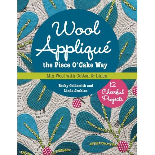 Wool Appliqué the Piece O' Cake Way, 12 Cheerful Projects Mix Wool with Cotton & Linen by Becky Goldsmit