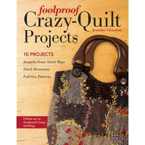 Foolproof Crazy-Quilt Projects, 10 Projects by Jennifer Clouston
