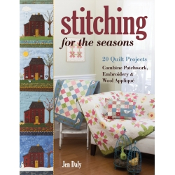 Stitching for the Seasons, 20 Quilt Projects Combine Patchwork, Embroidery & Wool Appliqué by Jen Daly