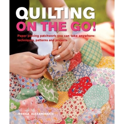 Quilting On The Go! Paper piecing patchwork you can take anywhere: techniques, pattern and projects by Jessica Alexandrakis