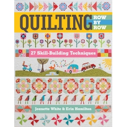 Quilting Row by Row, 27 Skill-Building Techniques by Jeanette White & Erin Hamilton