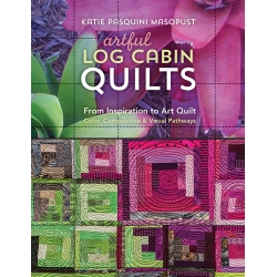 Artful Log Cabin Quilts, From Inspiration to Art Quilt - Color, Composition & Visual Pathways by Katie Pasquini Masopust