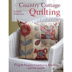 Country Cottage Quilting, 15 Quilt Projects Combining Stitchery and Patchwork by Lynette Anderson