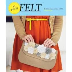 So Pretty! Felt 24 Stylish Projects to Make with Felt by Amy Palanjian