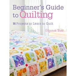 Beginner's Guide to Quilting: 16 projects to learn to quilt by Elizabeth Betts