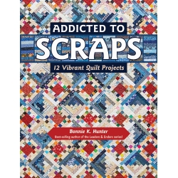 Addicted to Scraps, 12 Vibrant Quilt Projects by Bonnie K. Hunter